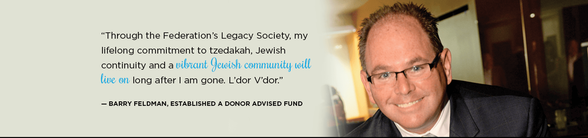 """Through the Federation's Legacy Society, my lifelong commitment to tzedakah, Jewish continuity and a vibrant Jewish community will live on long after I am gone. L'dor V'dor"" - Barry Feldman, Established a Donor Advised Fund"