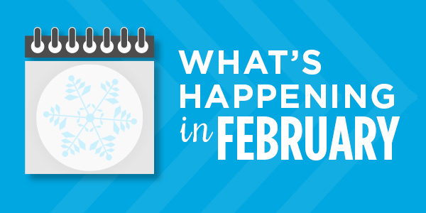 What's Happening in February: Upcoming Events